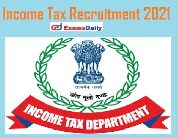 Income Tax Recruitment 2021 Notification Out – Salary Up to Rs. 39, 100 PM Check Eligibility Details!!!