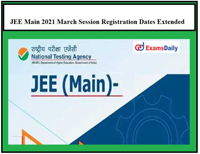 JEE Main 2021 March Session Registration Dates Extended – Download Official Notice Here!!!
