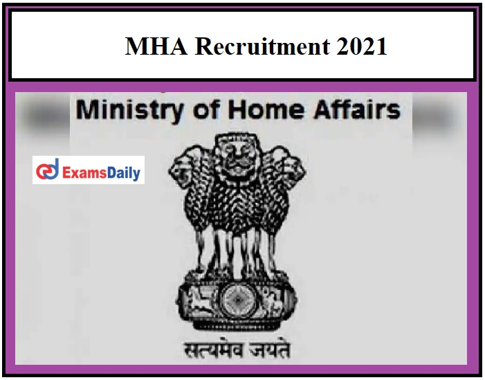 MHA Recruitment 2021 OUT – Degree Holders are eligible Pay Scale Rs.35400 to Rs.112400!!!