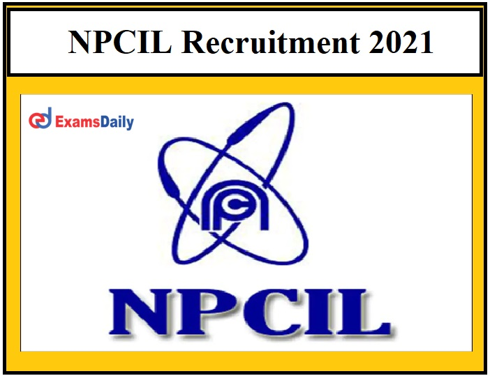 NPCIL Recruitment 2021 – Last Date to Apply for 200 Posts Salary Rs.56100 per month!!!