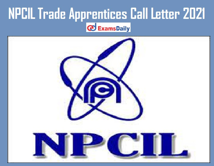 NPCIL Trade Apprentices Call Letter 2021 Out – Download DV & Medical Exam Date 60+ Candidates Qualified!!!
