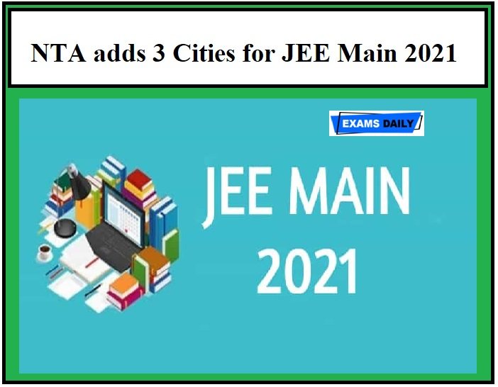 NTA adds 3 Cities for JEE Main 2021 – Download Official Announcement Here!!!