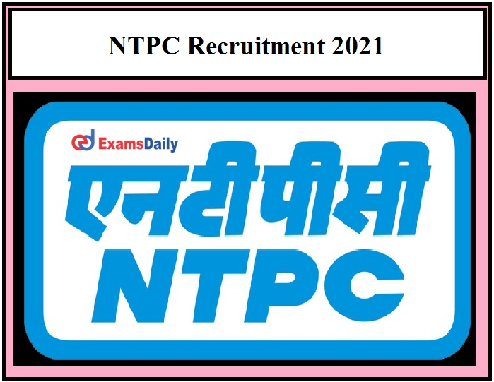 NTPC Recruitment 2021 Fresh Vacancies Notified, Online Application begins tomorrow!!!