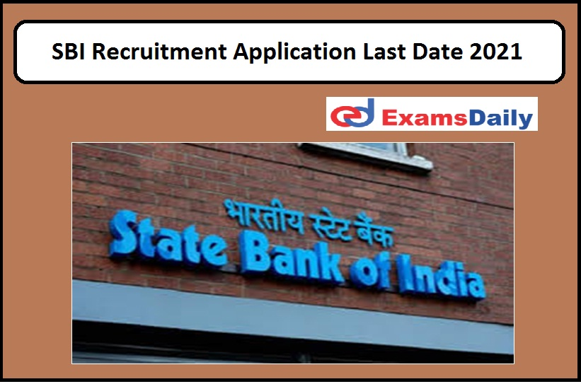 SBI Recruitment Application Last Date 2021