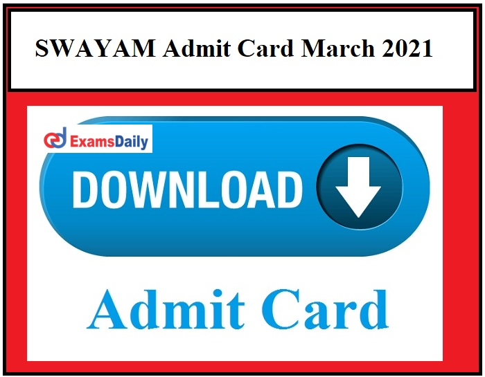 SWAYAM Admit Card March 2021 OUT – Download Exam Date Here!!!
