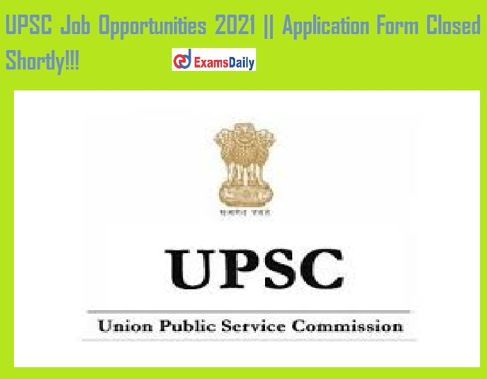 UPSC Job Opportunities 2021 Application Form Closed Shortly!!!