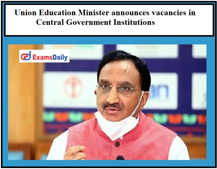 Union Education Minister announces vacancies in Central Government Institutions, Check Details Here!!!